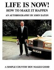 Life Is Now! - How to Make it Happen : An Autobiography by John Eaton a...