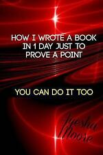 How I Wrote a Book in 1 Day, Just to Prove a Point : You Can Do It Too by...