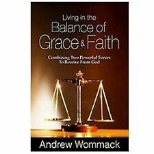 Living in the Balance of Grace and Faith: Combining Two Powerful Forces to Recei