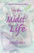 In the Midst of Life : A Hospice Volunteer's Story by Charles Rose (2007,...
