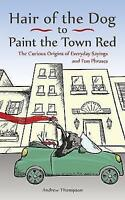 Hair of the Dog to Paint the Town Red: The Curious Origins of Everyday Sayings a