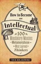 How to Become an Intellectual: 100 Mandatory Maxims to Metamorphose into the Mos