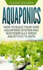 Aquaponics: How to Build Your Own Aquaponic System and Successfully Grow Aqua...