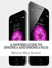 Newbies Guide to IPhone 6 and IPhone 6 Plus : The Unofficial Handbook to IPho...