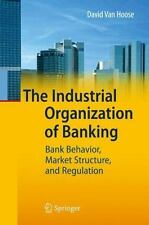 The Industrial Organization of Banking : Bank Behavior, Market Structure, and...