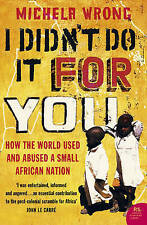 I Didn't Do It For You: How the World Used and Abused a Small, Michela Wrong