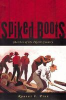 Spiked Boots: Sketches of the North Country: By Robert E Pike