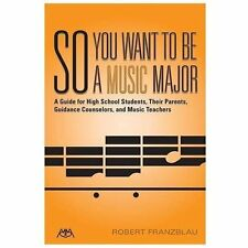 So You Want to Be a Music Major: A Guide for High School Students, Their Guidanc