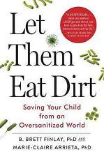 Let Them Eat Dirt : Saving Our Children from an Oversanitized World by B. Brett