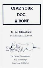 Give Your Dog a Bone : The Practical Commonsense Way to Feed Dogs for a Long He…