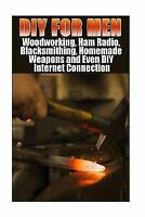 Diy for Men : Woodworking, Ham Radio, Blacksmithing, Homemade Weapons and Eve...