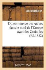 Du Commerce des Arabes Dans le Nord de l'Europe Avant les Croisades by...