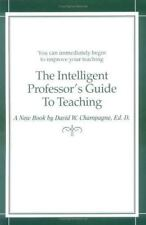 The Intelligent Professor's Guide to Teaching by David W. Champagne 170126