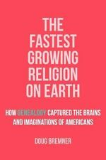 The Fastest Growing Religion on Earth : How Genealogy Captured the Brains and...