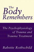 Body Remembers : The Psychophysiology of Trauma and Trauma Treatment, Hardcov...