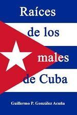 Raices de Los Males de Cuba by Guillermo Gonzalez Acuna (2015, Paperback)