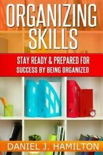 Organizing Skills : Stay Ready and Prepared for Success by Being Organized by...
