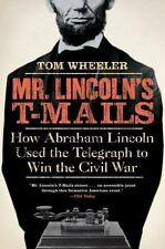 Mr. Lincoln's T-Mails : How Abraham Lincoln Used the Telegraph to Win the...
