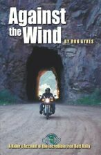Against the Wind: A Rider's Account of the Incredible Iron Butt Rally By Ron Ay