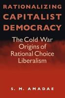 Rationalizing Capitalist Democracy: The Cold War Origins of Rational Choice Libe