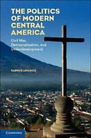 The Politics Of Modern Central America: Civil War, Democratization, And Under...