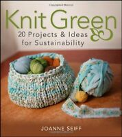 Knit Green: 20 Projects and Ideas for Sustainability by Seiff, Joanne Paperback