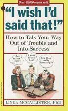 """""""I Wish I'd Said That!"""": How to Talk Your Way Out of Trouble and Into Success"""