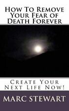 How to Remove Your Fear of Death Forever by Marc Stewart (2014, Paperback)