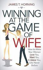 Winning at the Game of Wife: How to Make Your Woman Love You, Want You, & Adore