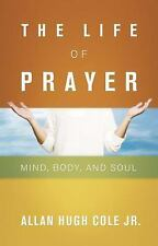 NEW - The Life of Prayer: Mind, Body, and Soul by Cole Jr., Allan Hugh