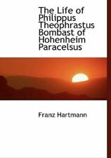 Life of Philippus Theophrastus Bombast of Hohenheim Paracelsus: By Franz Hart...