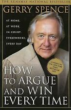 How to Argue and Win Every Time : At Home, at Work, in Court, Everywhere,...