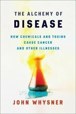 The Alchemy of Disease: How Chemicals and Toxins Cause Cancer and Other: New