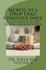 Secrets to a Drop Dead Gorgeous Smile : Regardless of Your Condition by Kayla...