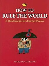 How to Rule the World: A Handbook for the Aspiring Dictator de Guillaume, André