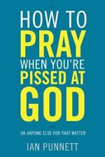 How to Pray When You're Pissed at God: Or Anyone Else for That Matter