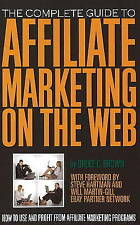 The Complete Guide to Affiliate Marketing on the Web: How to Use and Profit from