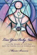 Love Your Body Now! : Lose the Weight of Self-Hate, Gain the Yummy-Ness of...