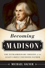 Becoming Madison: The Extraordinary Origins of the Least Likely Founding Father,
