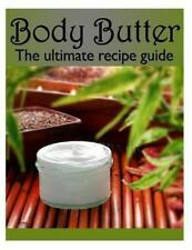 Body Butter :the Ultimate Recipe Guide - over 30 Homemade and Hydrating...