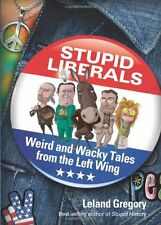 Stupid Liberals: Weird and Wacky Tales from the Le