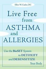 Live Free from Asthma and Allergies: Use the BioSET System to Detoxify and Desen