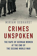 Crimes Unspoken: The Rape of German Women at the End of the Second World War by Miriam Gebhardt (Hardback, 2016)