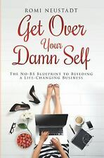 Get over Your Damn Self : The NO-B. S. Blueprint to Building a Life-Changing...