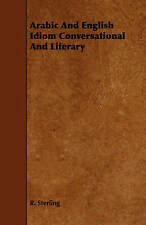 Arabic And English Idiom Conversational And Literary by Sterling, R.