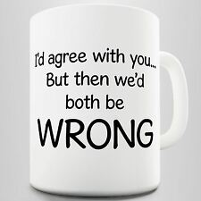 Id Agree With You, But Then We'd Both Be Wrong Funny Mug