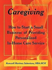 Caregiving : How to Start a Small Business of Providing Personalized in-Home...