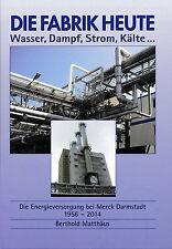 DIE FABRIK HEUTE Wasser, Dampf, Strom, Kälte… E.Merck Darmstadt, 1956–2014