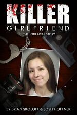 Killer Girlfriend : The Jodi Arias Story by Brian Skoloff; Josh Hoffner