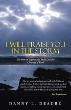 I Will Praise You in the Storm : The Story of Stephen and Holly Deaub�, a...